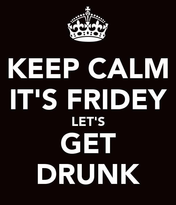 KEEP CALM IT'S FRIDEY LET'S GET DRUNK