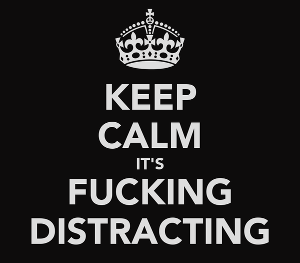 KEEP CALM IT'S FUCKING DISTRACTING