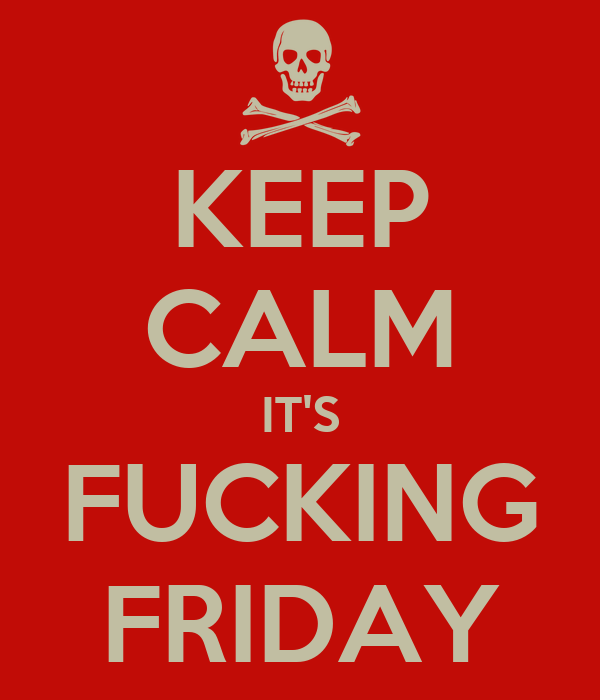 KEEP CALM IT'S FUCKING FRIDAY