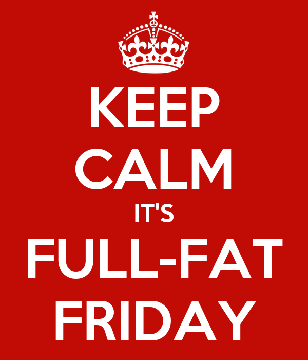 KEEP CALM IT'S FULL-FAT FRIDAY