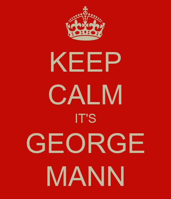 KEEP CALM IT'S GEORGE MANN