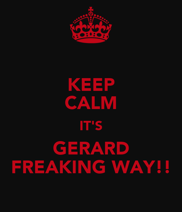 KEEP CALM IT'S GERARD FREAKING WAY!!