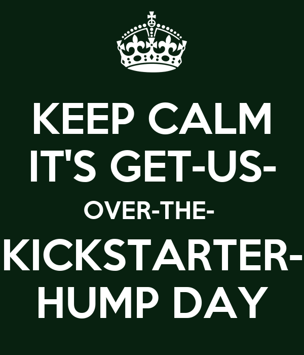 KEEP CALM IT'S GET-US- OVER-THE-  KICKSTARTER- HUMP DAY
