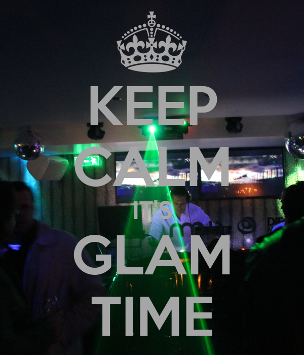 KEEP CALM IT'S GLAM TIME