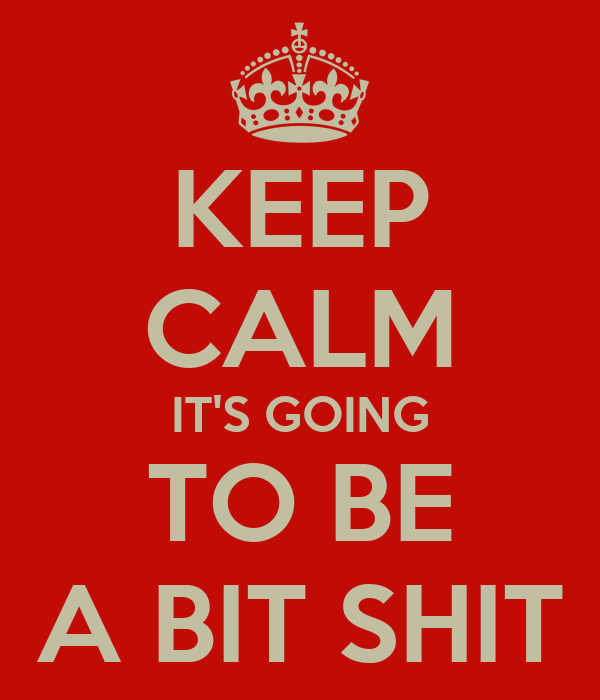 KEEP CALM IT'S GOING TO BE A BIT SHIT