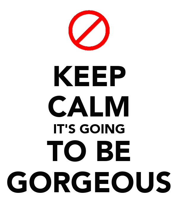 KEEP CALM IT'S GOING TO BE GORGEOUS
