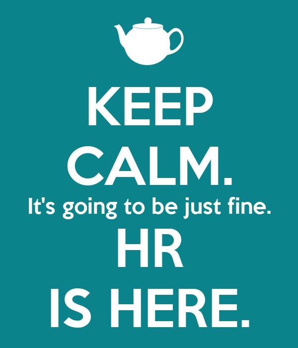KEEP CALM. It's going to be just fine. HR IS HERE.