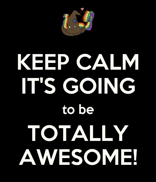 KEEP CALM IT'S GOING to be TOTALLY AWESOME!