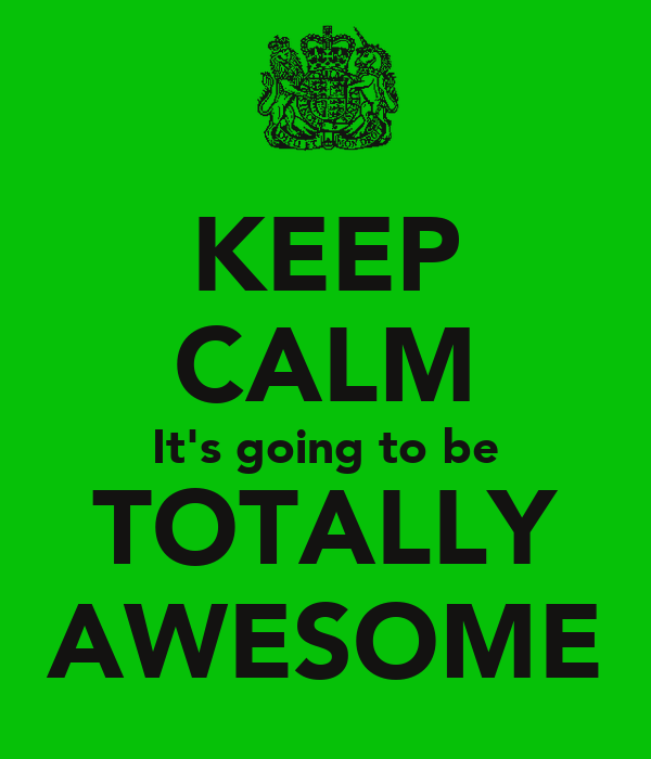 KEEP CALM It's going to be TOTALLY AWESOME