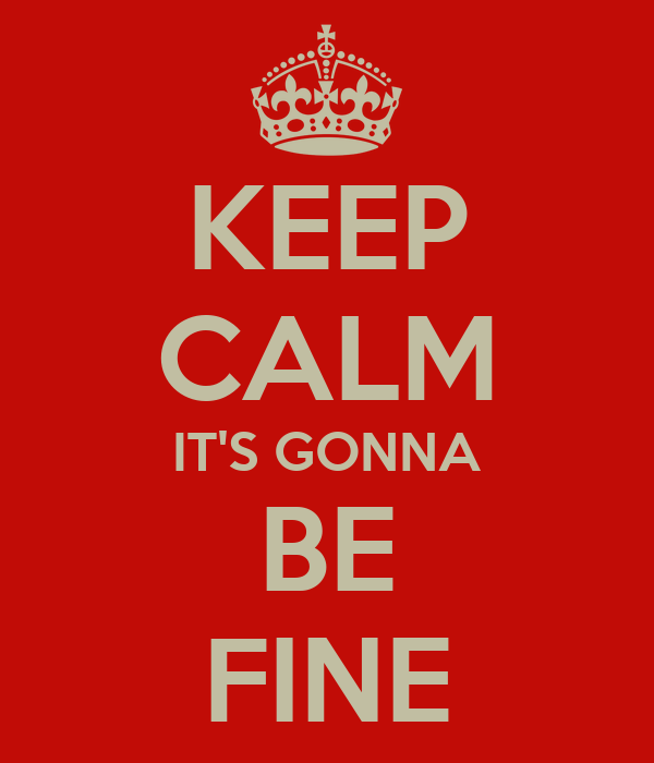 KEEP CALM IT'S GONNA BE FINE