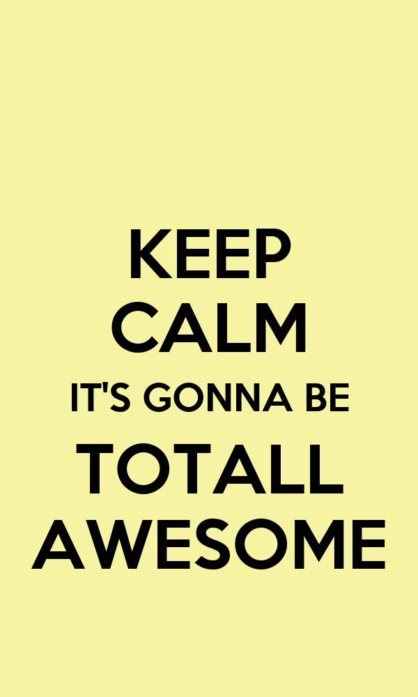 KEEP CALM IT'S GONNA BE TOTALL AWESOME