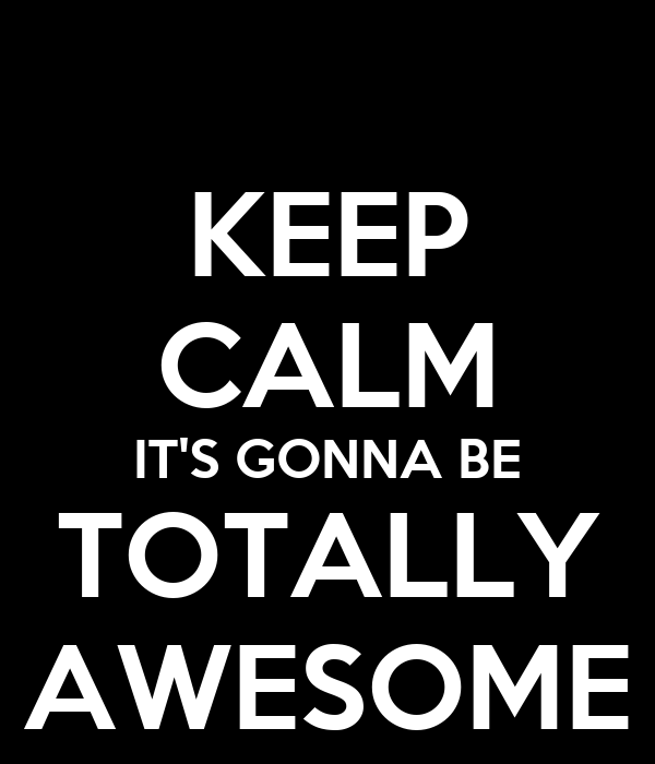KEEP CALM IT'S GONNA BE TOTALLY AWESOME