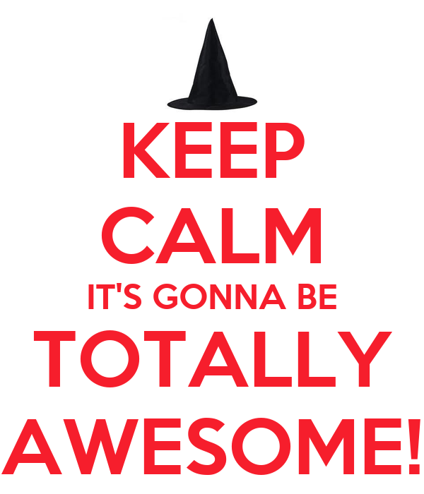 KEEP CALM IT'S GONNA BE TOTALLY AWESOME!