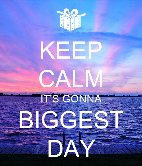 KEEP CALM IT'S GONNA BIGGEST DAY