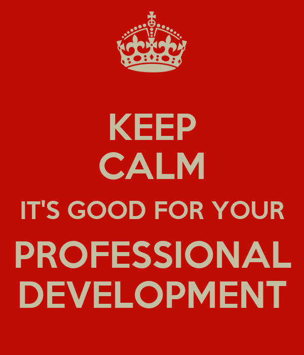 KEEP CALM IT'S GOOD FOR YOUR PROFESSIONAL  DEVELOPMENT
