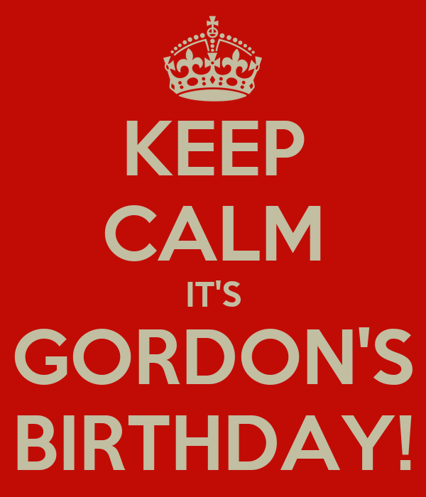 KEEP CALM IT'S GORDON'S BIRTHDAY!