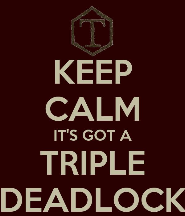 KEEP CALM IT'S GOT A TRIPLE DEADLOCK