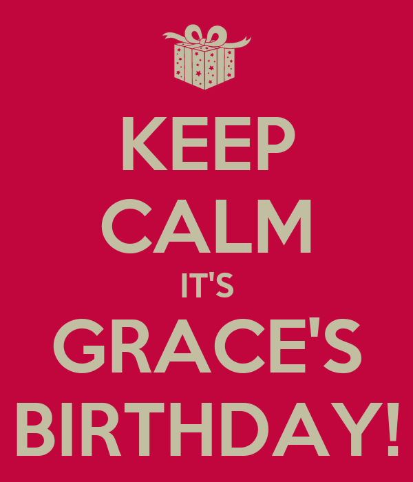 KEEP CALM IT'S GRACE'S BIRTHDAY!