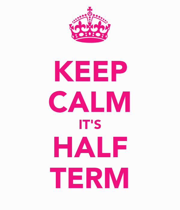KEEP CALM IT'S HALF TERM