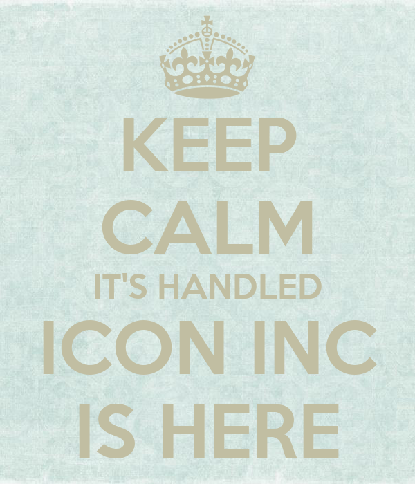 KEEP CALM IT'S HANDLED ICON INC IS HERE