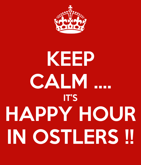 KEEP CALM .... IT'S HAPPY HOUR IN OSTLERS !!