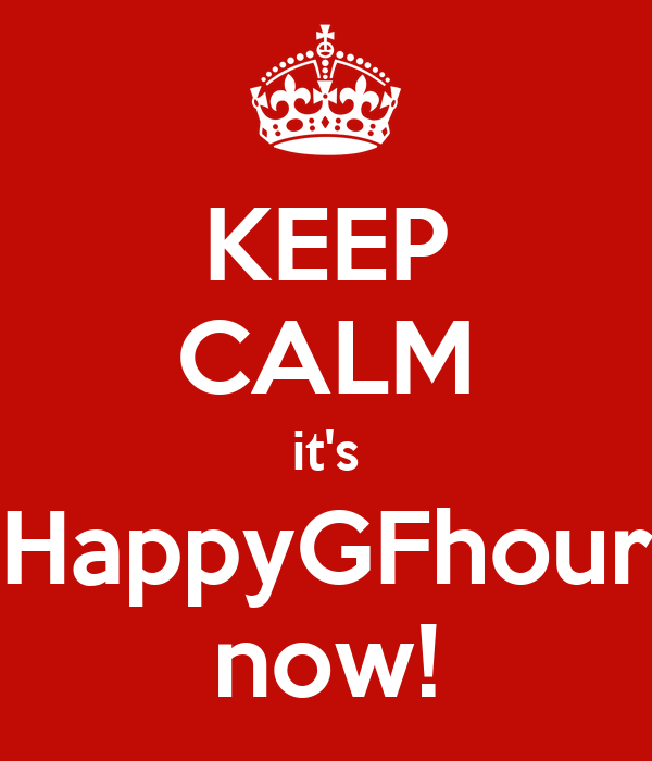 KEEP CALM it's HappyGFhour now!