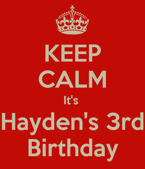 KEEP CALM It's  Hayden's 3rd Birthday