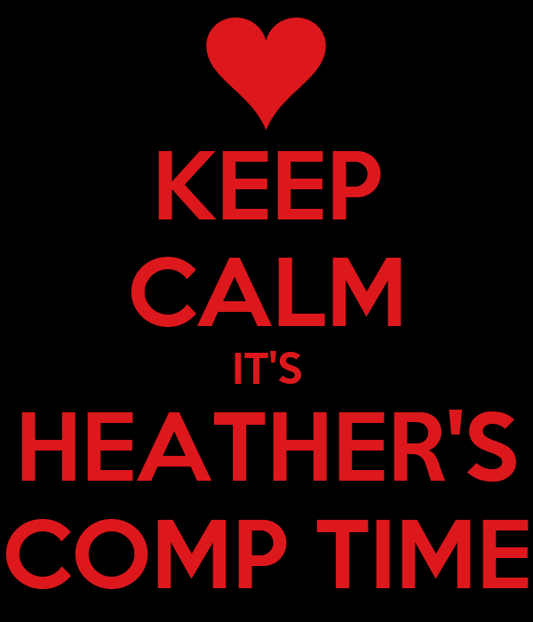 KEEP CALM IT'S HEATHER'S COMP TIME