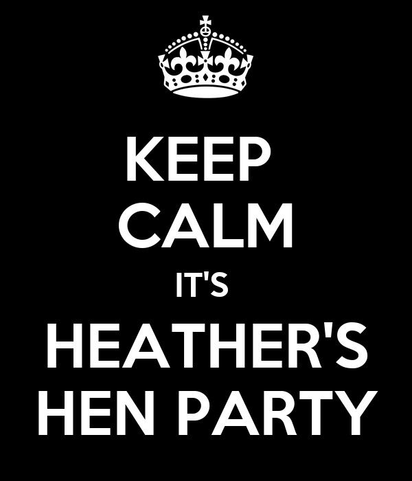 KEEP  CALM IT'S  HEATHER'S HEN PARTY
