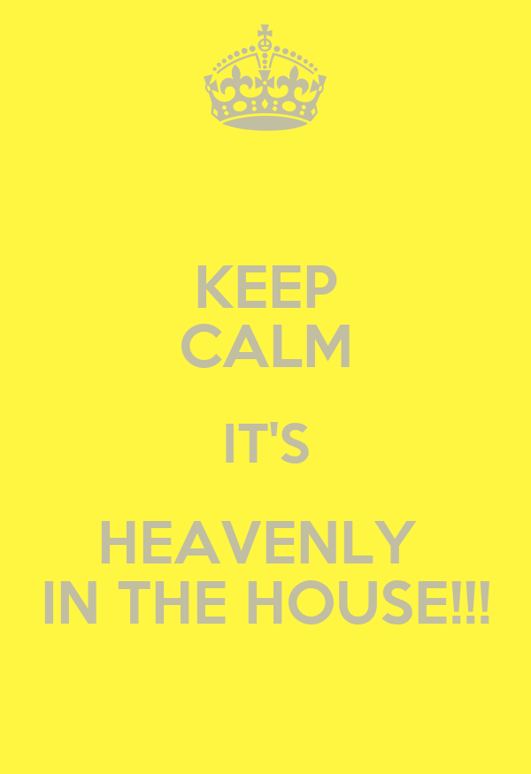 KEEP CALM IT'S HEAVENLY  IN THE HOUSE!!!