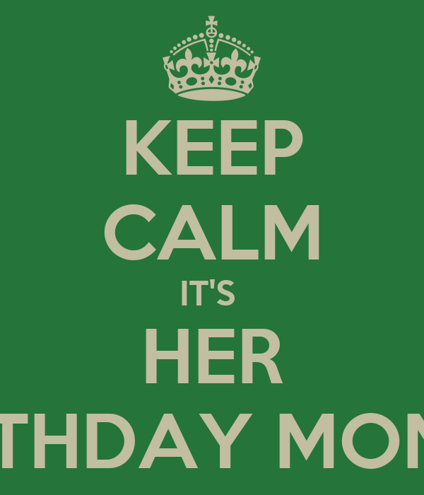 KEEP CALM IT'S  HER BIRTHDAY MONTH