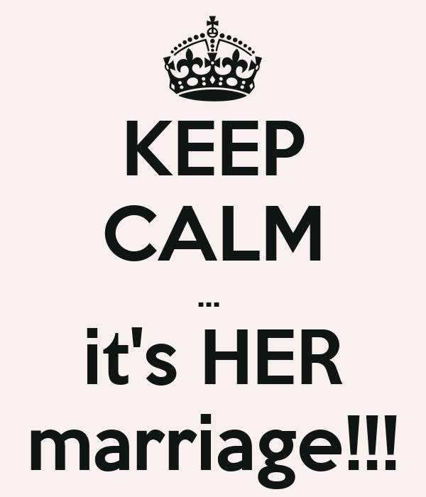 KEEP CALM ...  it's HER marriage!!!