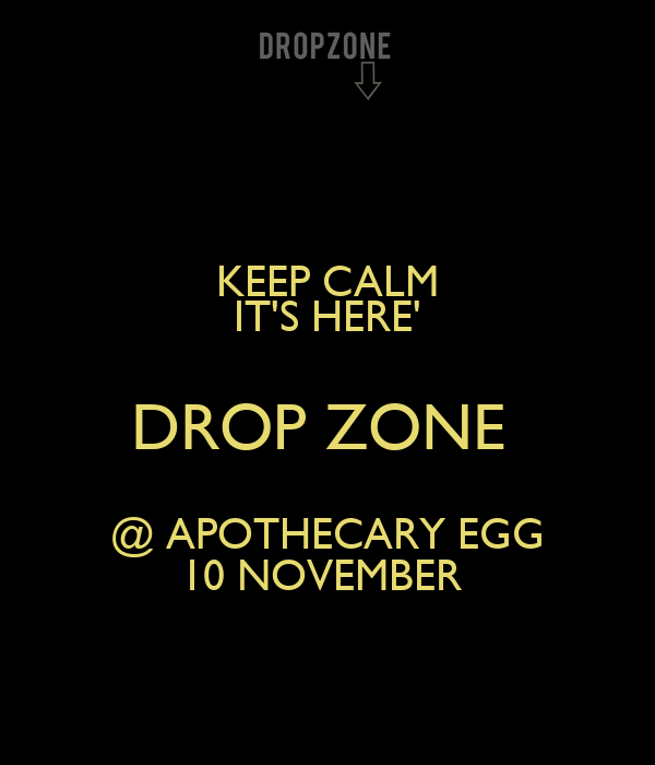 KEEP CALM IT'S HERE' DROP ZONE  @ APOTHECARY EGG 10 NOVEMBER
