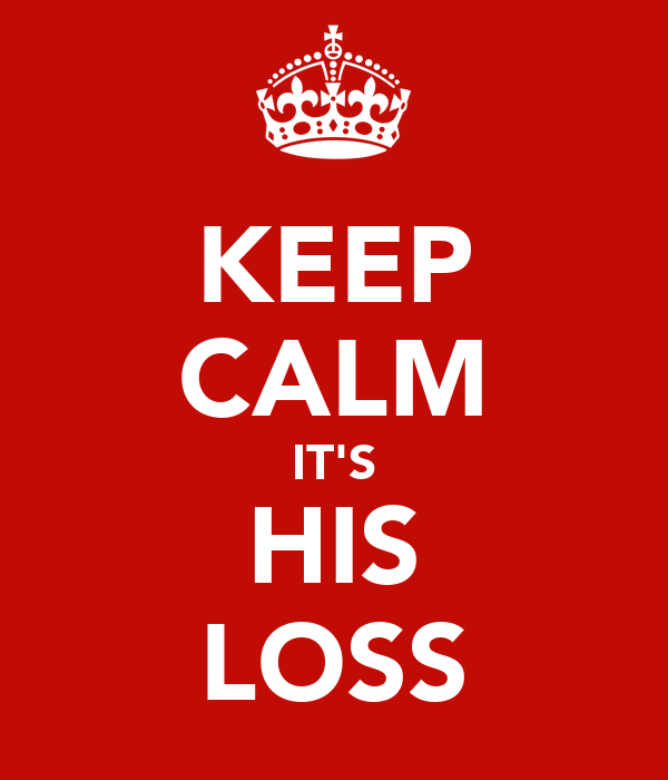 KEEP CALM IT'S HIS LOSS