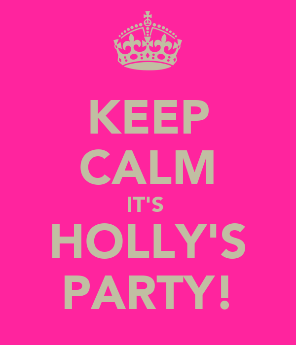 KEEP CALM IT'S  HOLLY'S PARTY!