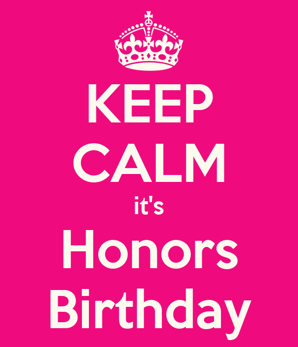 KEEP CALM it's Honors Birthday