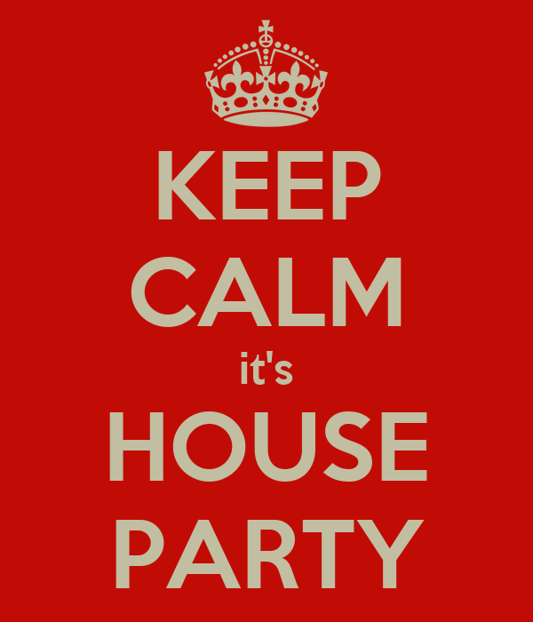 KEEP CALM it's HOUSE PARTY