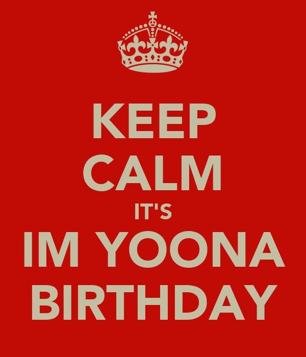KEEP CALM IT'S IM YOONA BIRTHDAY