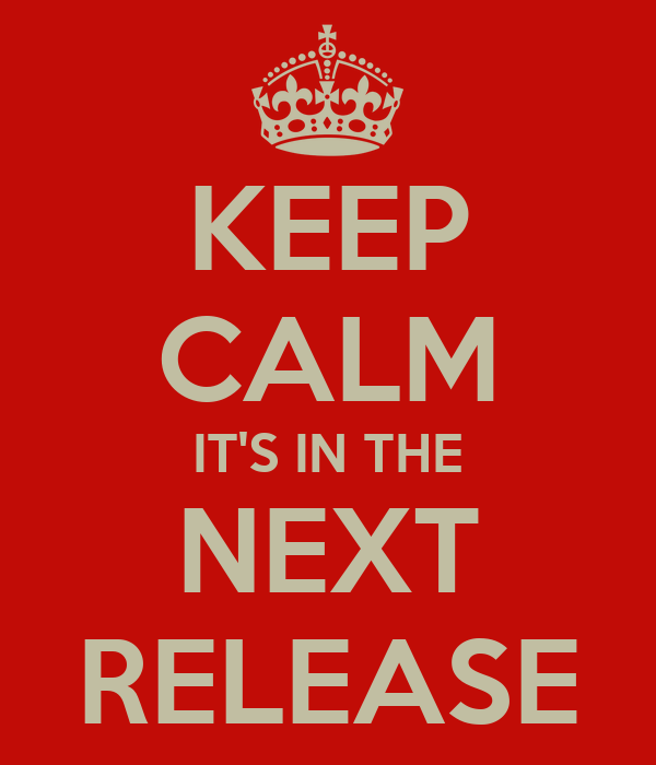 KEEP CALM IT'S IN THE NEXT RELEASE