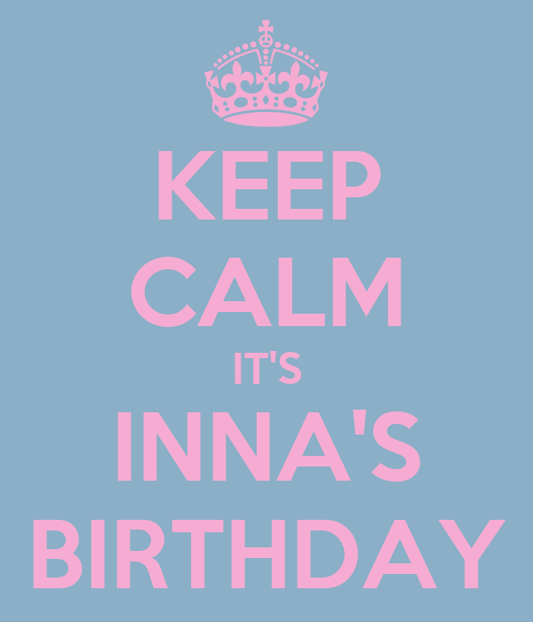 KEEP CALM IT'S INNA'S BIRTHDAY