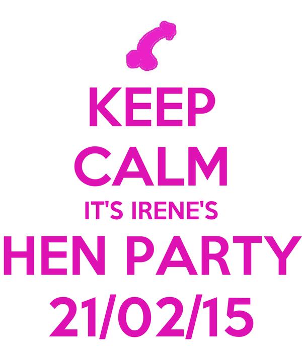 KEEP CALM IT'S IRENE'S HEN PARTY 21/02/15