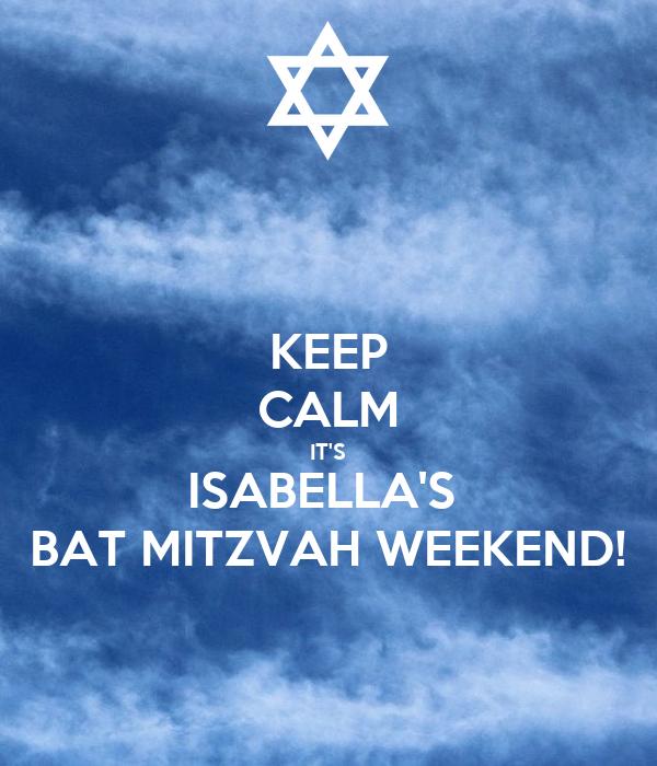 KEEP CALM IT'S ISABELLA'S  BAT MITZVAH WEEKEND!