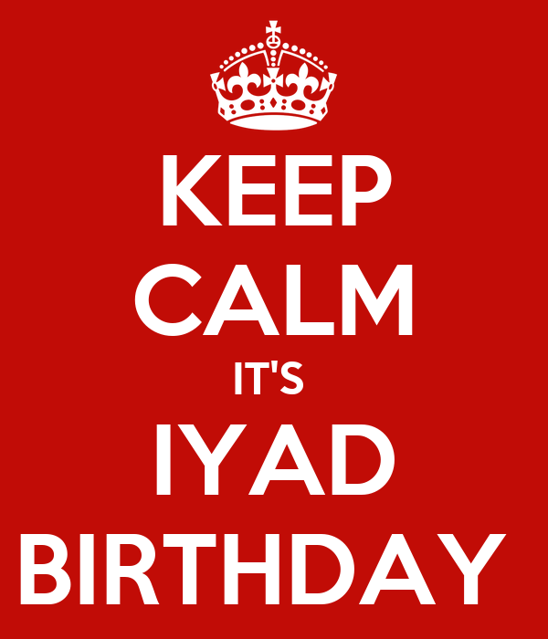 KEEP CALM IT'S  IYAD BIRTHDAY