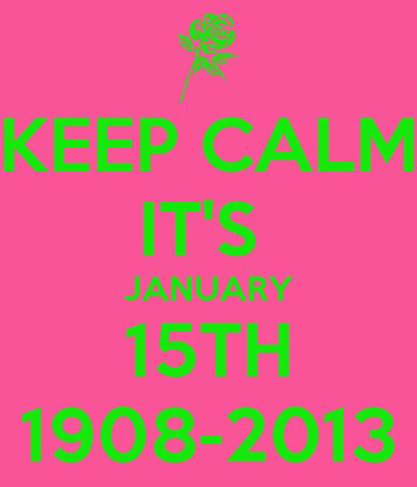 KEEP CALM IT'S  JANUARY 15TH 1908-2013