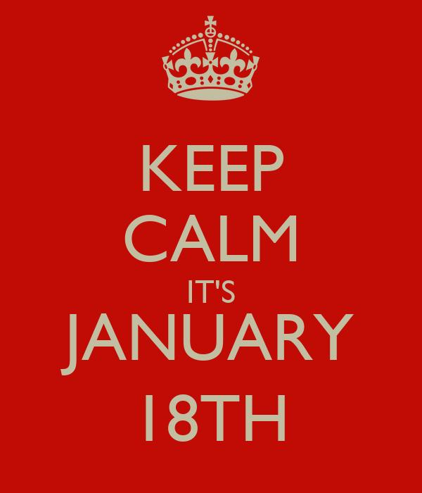 KEEP CALM IT'S JANUARY 18TH