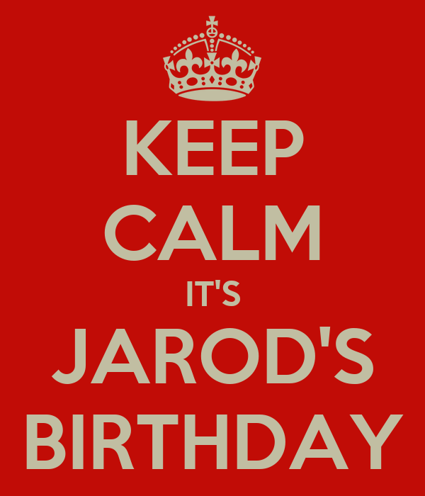 KEEP CALM IT'S JAROD'S BIRTHDAY