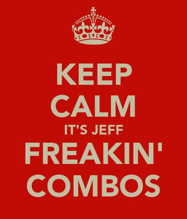 KEEP CALM IT'S JEFF FREAKIN' COMBOS
