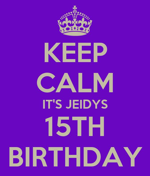 KEEP CALM IT'S JEIDYS 15TH BIRTHDAY