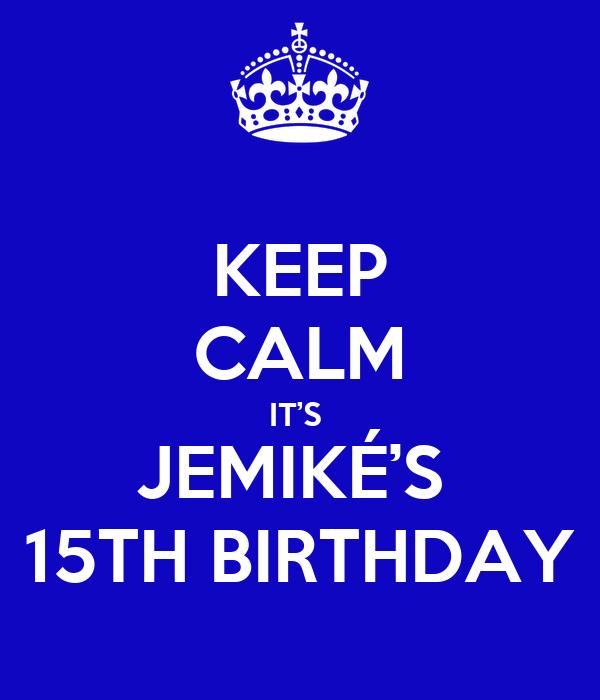 KEEP CALM IT'S  JEMIKÉ'S  15TH BIRTHDAY