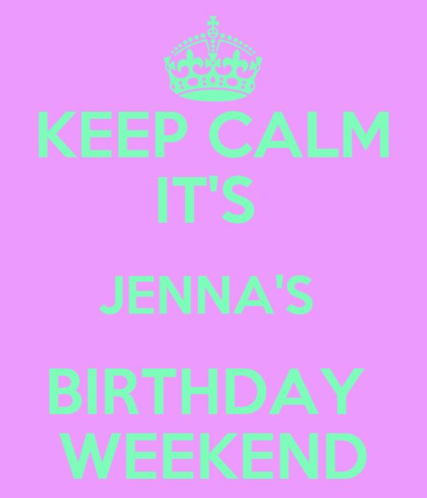 KEEP CALM IT'S  JENNA'S  BIRTHDAY  WEEKEND